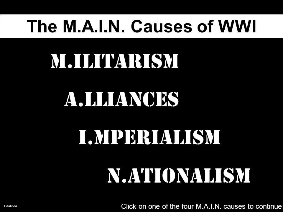 The M.A.I.N. Causes of WWI M.ilitarism A.lliances I.mperialism N.ationalism Click on one of the four M.A.I.N. causes to begin