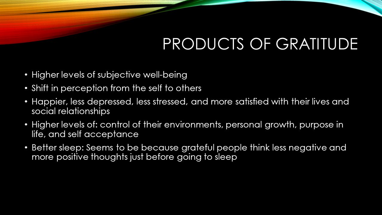 PRODUCTS OF GRATITUDE Higher levels of subjective well-being Shift in perception from the self to others Happier, less depressed, less stressed, and m