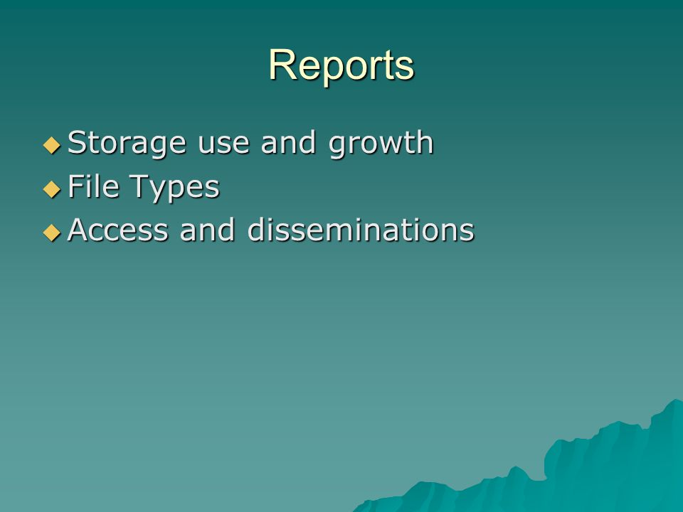 Reports  Storage use and growth  File Types  Access and disseminations