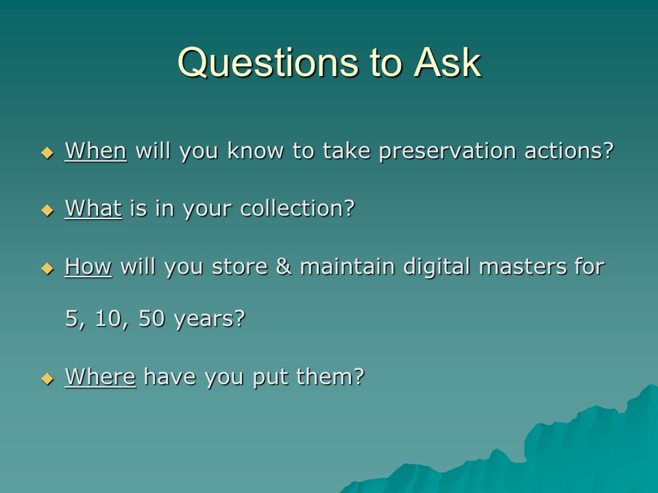 Questions to Ask  When will you know to take preservation actions.
