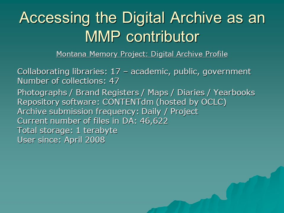 Accessing the Digital Archive as an MMP contributor Montana Memory Project: Digital Archive Profile Collaborating libraries: 17 – academic, public, government Number of collections: 47 Photographs / Brand Registers / Maps / Diaries / Yearbooks Repository software: CONTENTdm (hosted by OCLC) Archive submission frequency: Daily / Project Current number of files in DA: 46,622 Total storage: 1 terabyte User since: April 2008