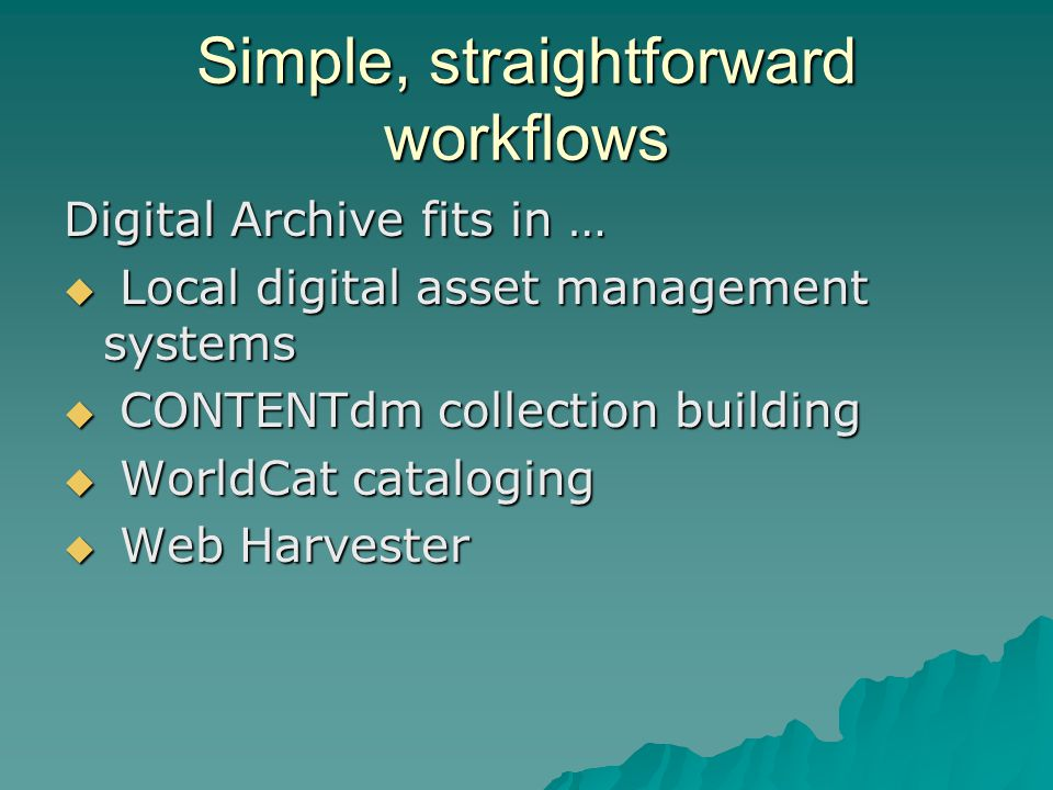 Simple, straightforward workflows Digital Archive fits in …  Local digital asset management systems  CONTENTdm collection building  WorldCat cataloging  Web Harvester