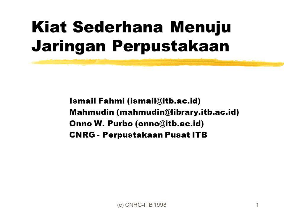 (c) CNRG-ITB 19981 Kiat Sederhana Menuju Jaringan Perpustakaan Ismail Fahmi (ismail@itb.ac.id) Mahmudin (mahmudin@library.itb.ac.id) Onno W.