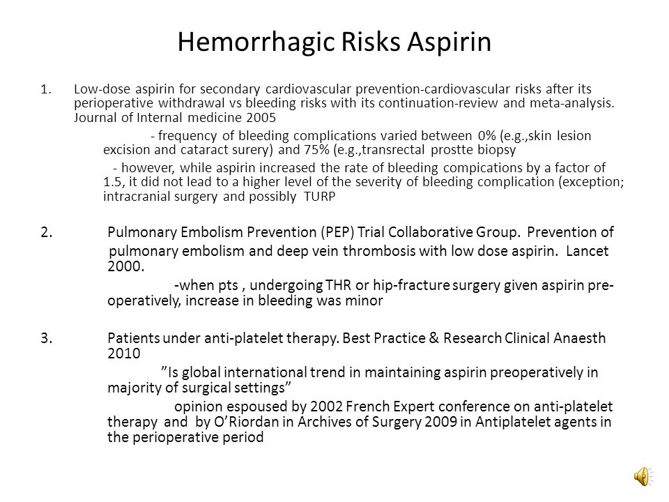 Hemorrhagic Risks Aspirin 1.Antithrombotic Trialists Collaboration Lancet 2009 Aspirin in the primary and secondary prevention of vascular disease: collaborative meta-analysis of individual participant data from randomized trials -aspirin increased major gastrointestinal and extracranial bleeds by about half in the primary prevention trials (0.10% vs 0.07% per year; RR 1.54) -the excess risk was chiefly of non-fatal bleeds -main risks for coronary events also associated with hemorrhagic events, though, for most the associations were slightly weaker for bleeding than for occlusive events -For comparison, 2008 Antithrombotic and Thrombotic Therapy 8 th Ed: ACCP Guidelines, regarding risk of bleeding with VKAs, concludes, in clinical studies charaterized by careful monitoring of anticoagulant intensity, VKAs increase risk of major bleeding by 0.3%-0.5%/yr and the risk of ICH by approximately 0.2%/yr compared to controls.