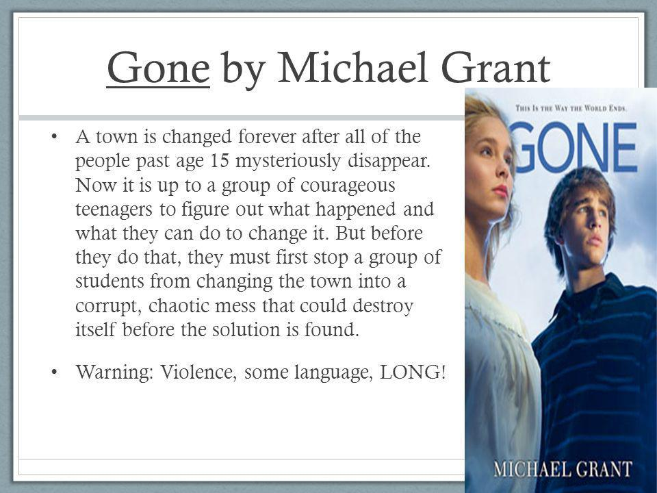 Gone by Michael Grant A town is changed forever after all of the people past age 15 mysteriously disappear.