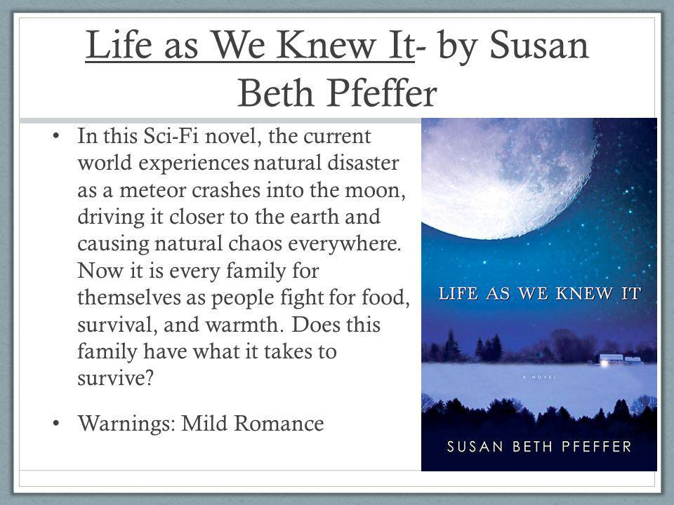 Life as We Knew It- by Susan Beth Pfeffer In this Sci-Fi novel, the current world experiences natural disaster as a meteor crashes into the moon, driving it closer to the earth and causing natural chaos everywhere.