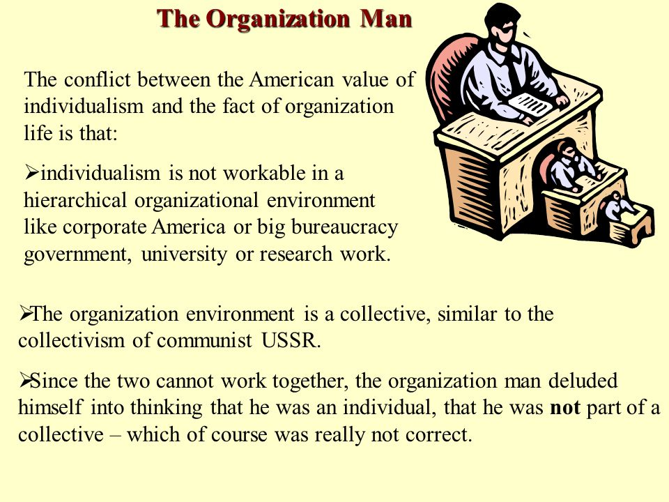 The conflict between the American value of individualism and the fact of organization life is that:  individualism is not workable in a hierarchical organizational environment like corporate America or big bureaucracy government, university or research work.