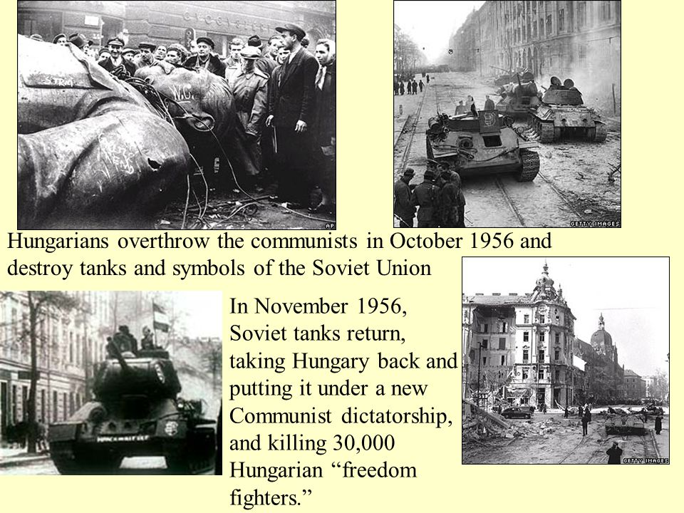 Hungarians overthrow the communists in October 1956 and destroy tanks and symbols of the Soviet Union In November 1956, Soviet tanks return, taking Hungary back and putting it under a new Communist dictatorship, and killing 30,000 Hungarian freedom fighters.