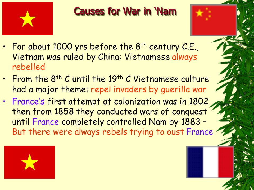 Causes for War in 'Nam For about 1000 yrs before the 8 th century C.E., Vietnam was ruled by China: Vietnamese always rebelled From the 8 th C until the 19 th C Vietnamese culture had a major theme: repel invaders by guerilla war France's first attempt at colonization was in 1802 then from 1858 they conducted wars of conquest until France completely controlled Nam by 1883 – But there were always rebels trying to oust France