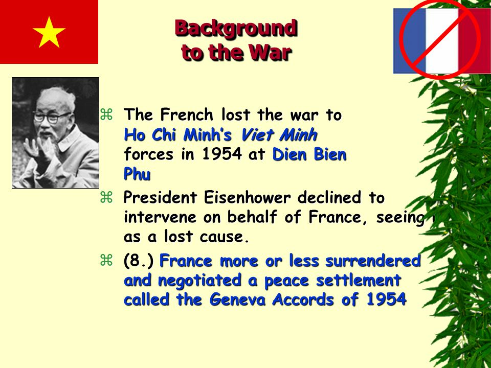 Background to the War zThe French lost the war to Ho Chi Minh's Viet Minh forces in 1954 at Dien Bien Phu zPresident Eisenhower declined to intervene on behalf of France, seeing it as a lost cause.