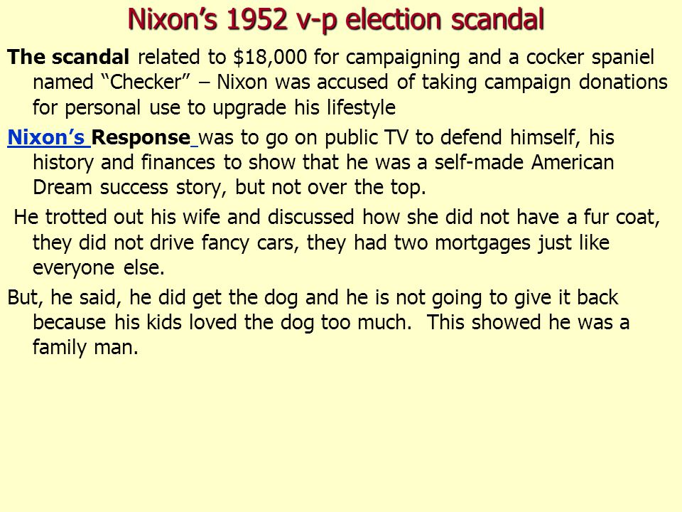 Nixon's 1952 v-p election scandal The scandal related to $18,000 for campaigning and a cocker spaniel named Checker – Nixon was accused of taking campaign donations for personal use to upgrade his lifestyle Nixon's Nixon's Response was to go on public TV to defend himself, his history and finances to show that he was a self-made American Dream success story, but not over the top.