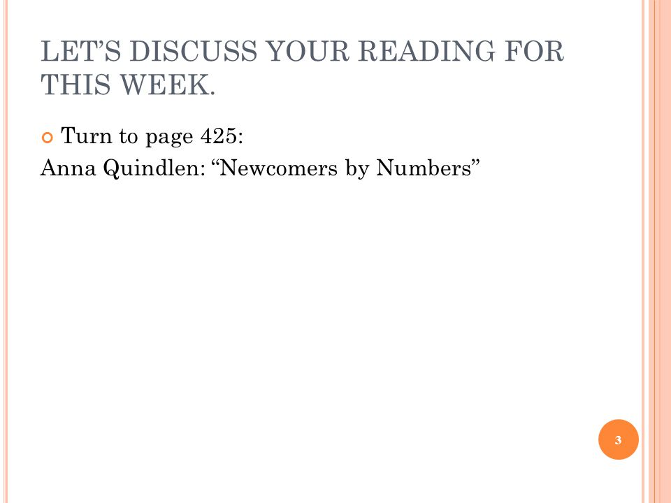 LET'S DISCUSS YOUR READING FOR THIS WEEK. Turn to page 425: Anna Quindlen: Newcomers by Numbers 3