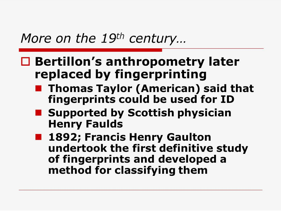 More on the 19 th century…  Bertillon's anthropometry later replaced by fingerprinting Thomas Taylor (American) said that fingerprints could be used