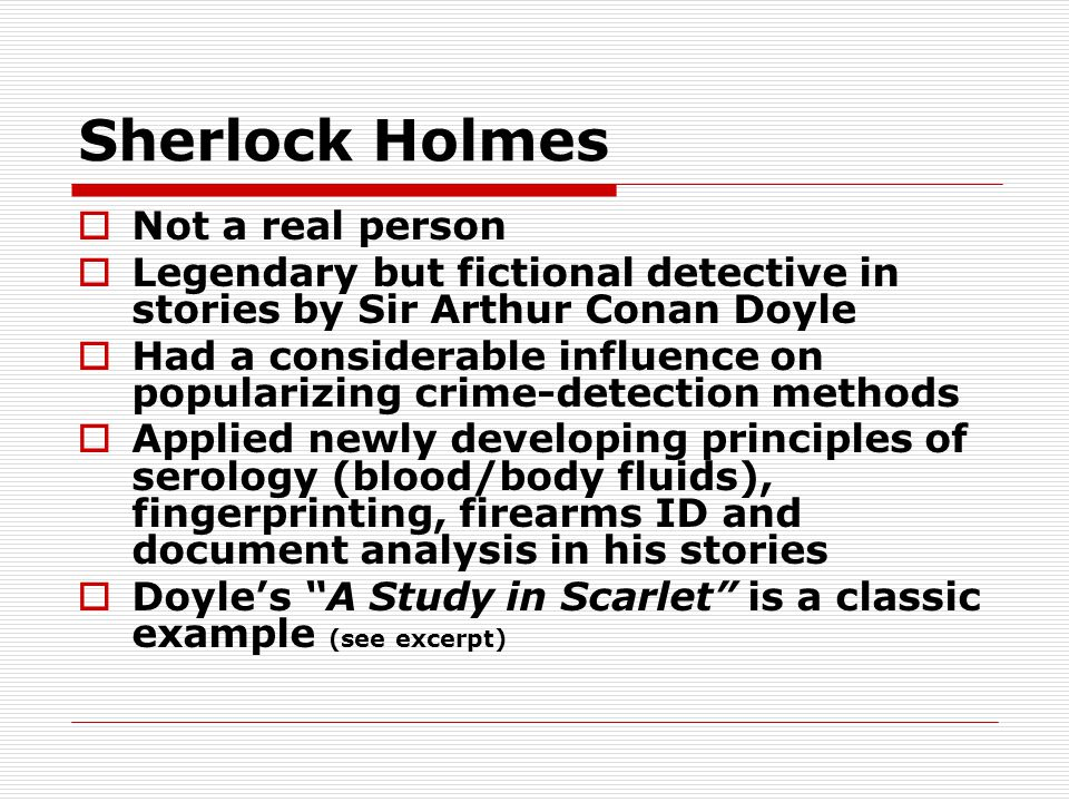 Sherlock Holmes  Not a real person  Legendary but fictional detective in stories by Sir Arthur Conan Doyle  Had a considerable influence on popular