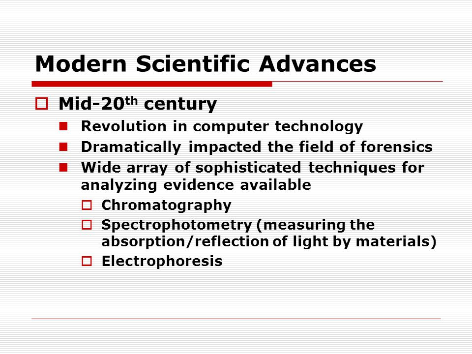 Modern Scientific Advances  Mid-20 th century Revolution in computer technology Dramatically impacted the field of forensics Wide array of sophistica