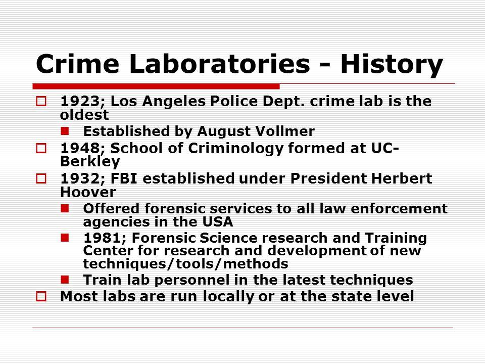 Crime Laboratories - History  1923; Los Angeles Police Dept. crime lab is the oldest Established by August Vollmer  1948; School of Criminology form