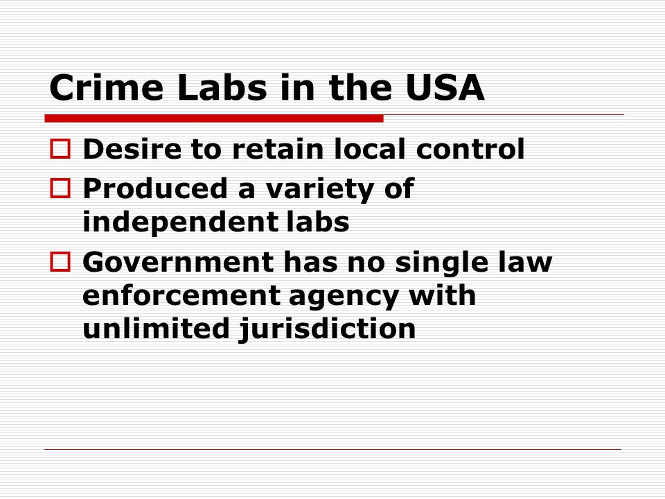 Crime Labs in the USA  Desire to retain local control  Produced a variety of independent labs  Government has no single law enforcement agency with