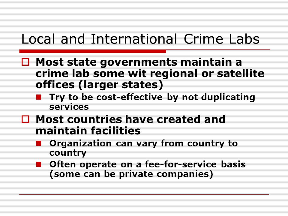 Local and International Crime Labs  Most state governments maintain a crime lab some wit regional or satellite offices (larger states) Try to be cost