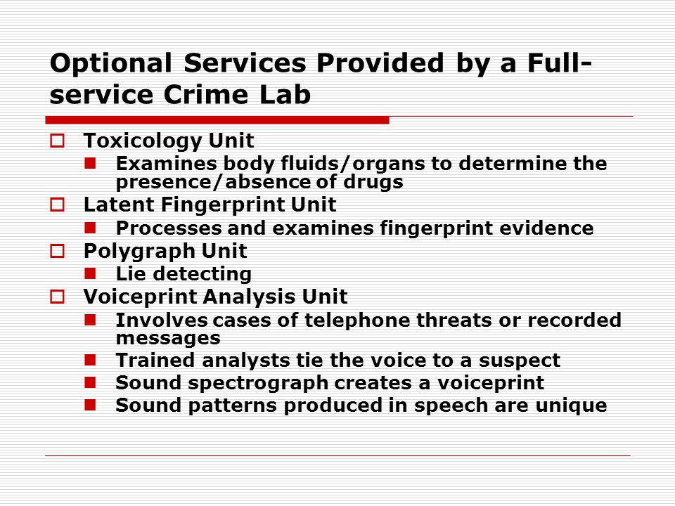 Optional Services Provided by a Full- service Crime Lab  Toxicology Unit Examines body fluids/organs to determine the presence/absence of drugs  Lat