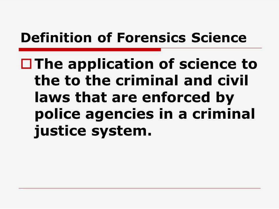 Definition of Forensics Science  The application of science to the to the criminal and civil laws that are enforced by police agencies in a criminal