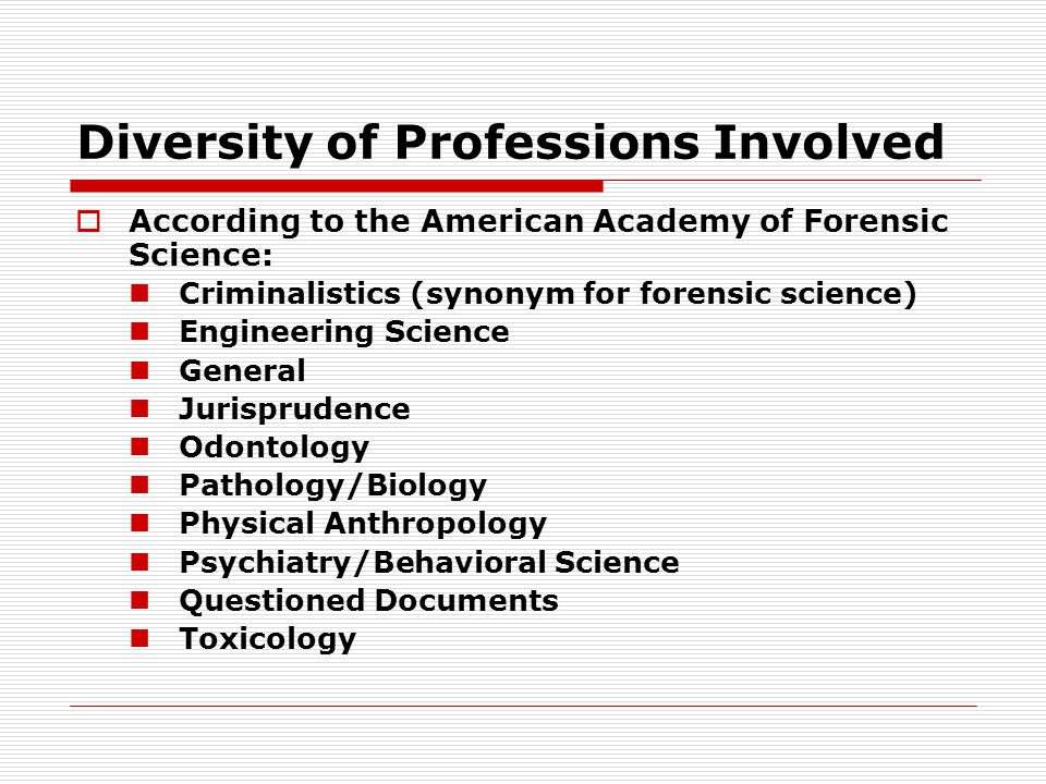 Diversity of Professions Involved  According to the American Academy of Forensic Science: Criminalistics (synonym for forensic science) Engineering S