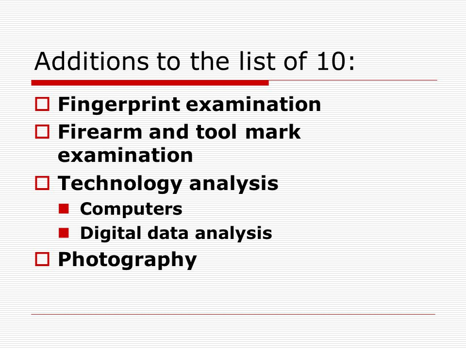 Additions to the list of 10:  Fingerprint examination  Firearm and tool mark examination  Technology analysis Computers Digital data analysis  Pho
