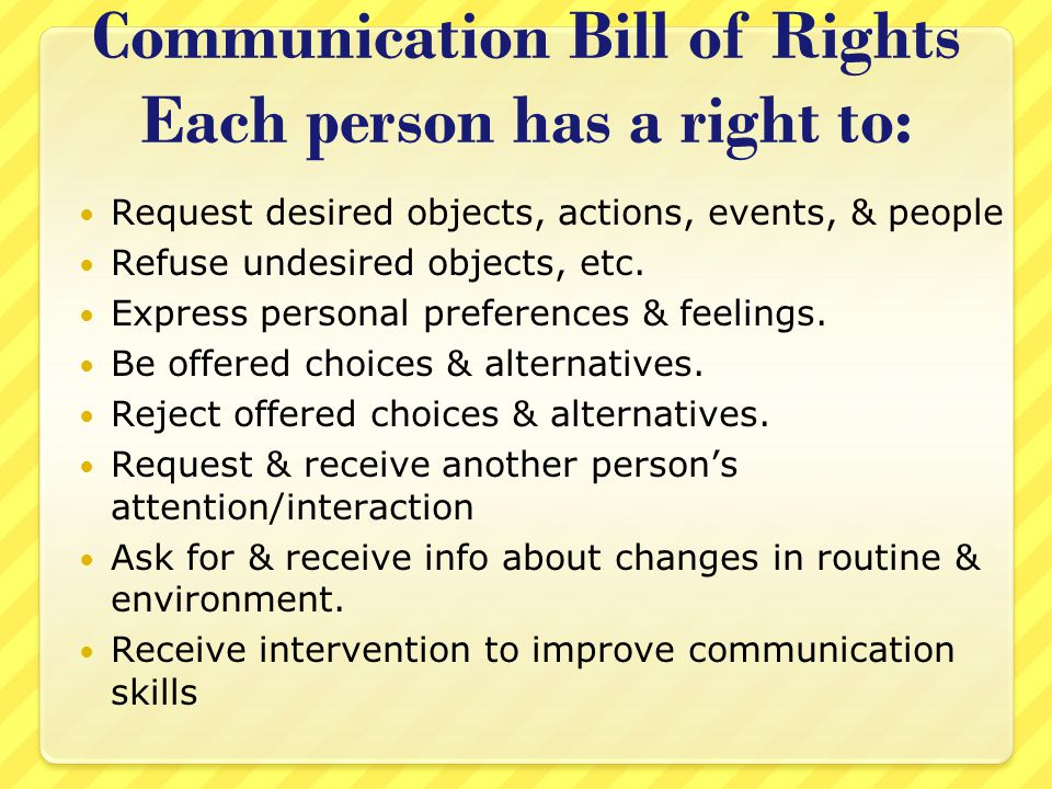 Communication Bill of Rights Each person has a right to: Receive a response to any communication, whether or not the responder can fill the request.