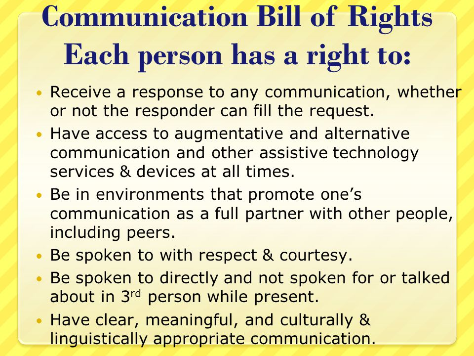 Communication: Basic Right When communication fails: Wars are fought (communication fails between countries) Divorce (communication fails between partners) Fired from jobs (communication fails between co-workers, supervisors)