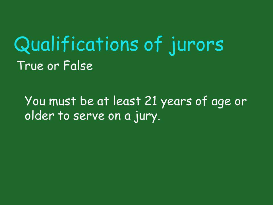 Qualifications of jurors True or False You must be at least 21 years of age or older to serve on a jury.