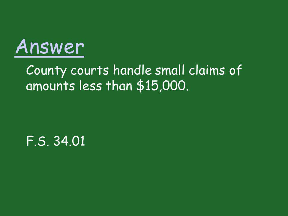 Answer County courts handle small claims of amounts less than $15,000. F.S. 34.01