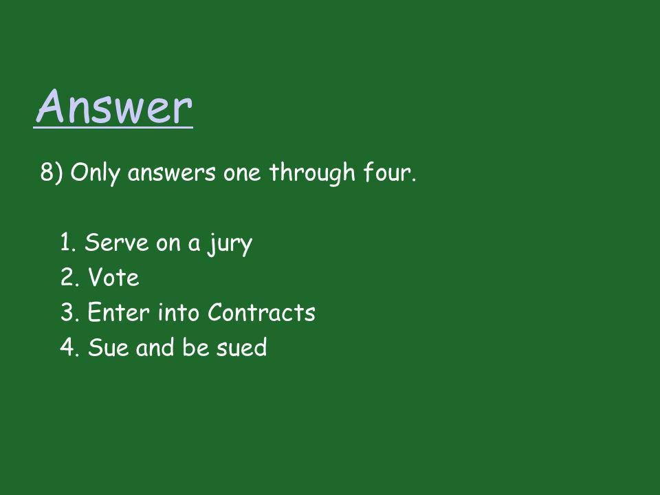Answer 8) Only answers one through four. 1. Serve on a jury 2. Vote 3. Enter into Contracts 4. Sue and be sued