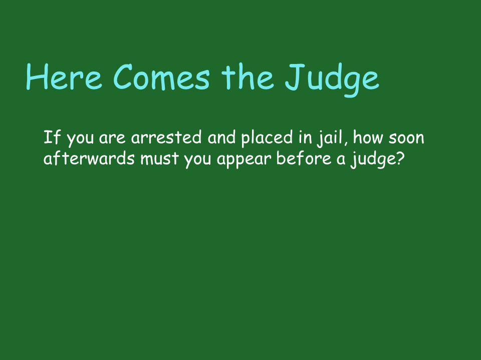 Here Comes the Judge If you are arrested and placed in jail, how soon afterwards must you appear before a judge?