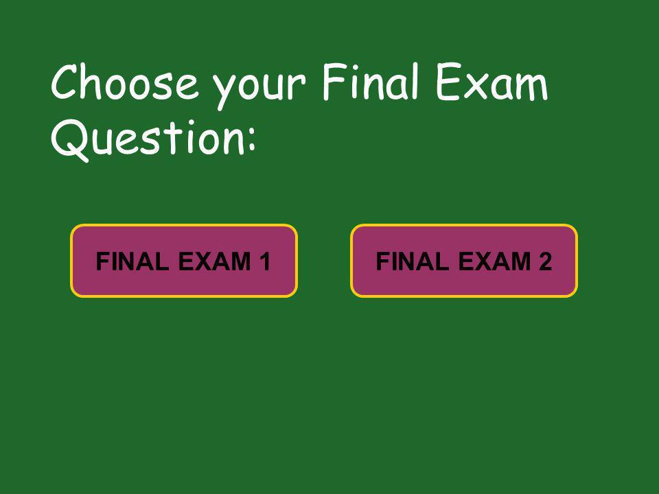 Choose your Final Exam Question: FINAL EXAM 2FINAL EXAM 1