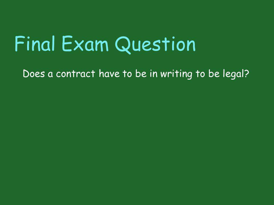 Final Exam Question Does a contract have to be in writing to be legal?