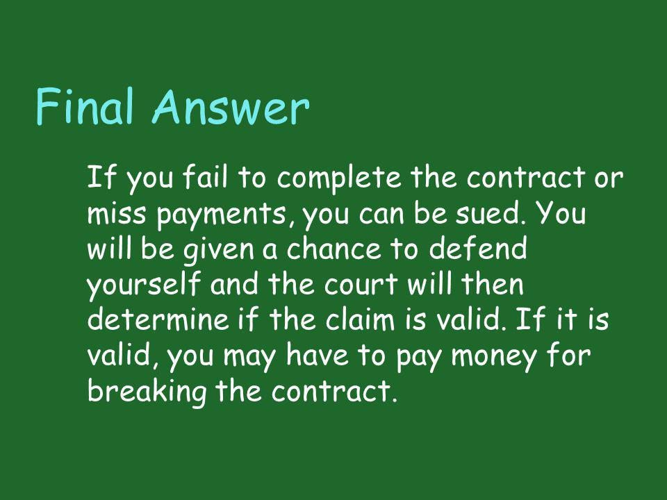 Final Answer If you fail to complete the contract or miss payments, you can be sued. You will be given a chance to defend yourself and the court will
