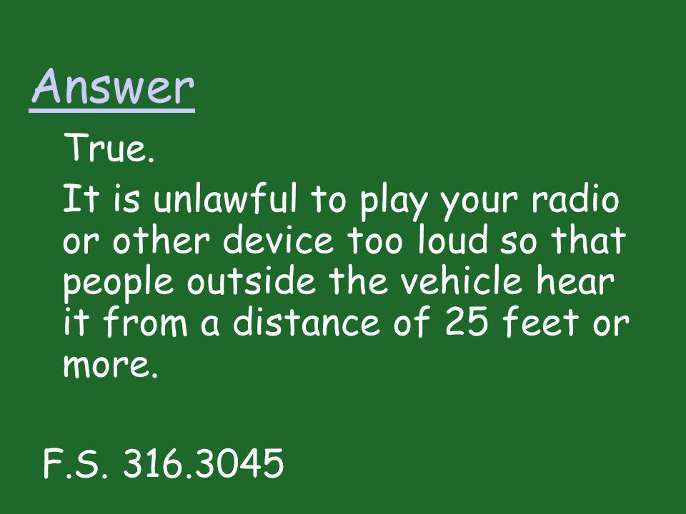Answer True. It is unlawful to play your radio or other device too loud so that people outside the vehicle hear it from a distance of 25 feet or more.