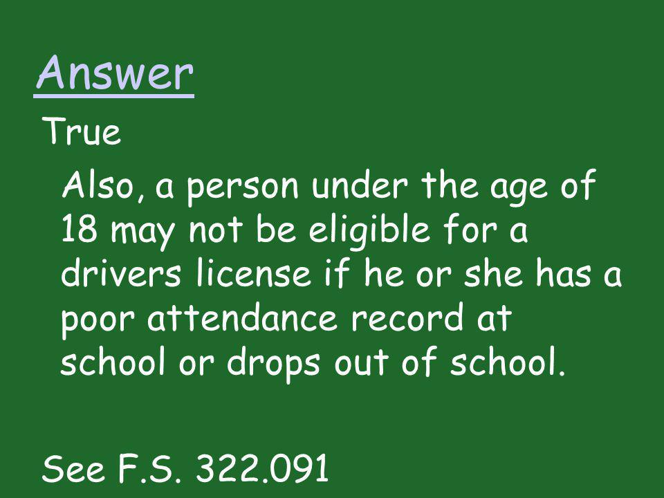 Answer True Also, a person under the age of 18 may not be eligible for a drivers license if he or she has a poor attendance record at school or drops
