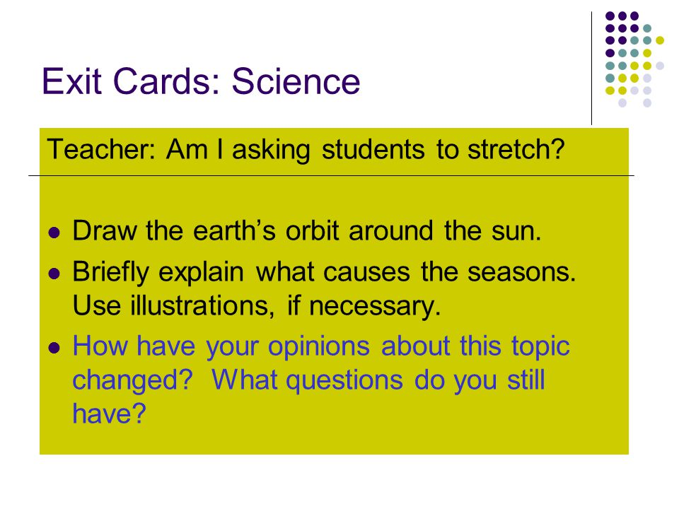 Exit Cards: Science Teacher: Am I asking students to stretch? Draw the earth's orbit around the sun. Briefly explain what causes the seasons. Use illu