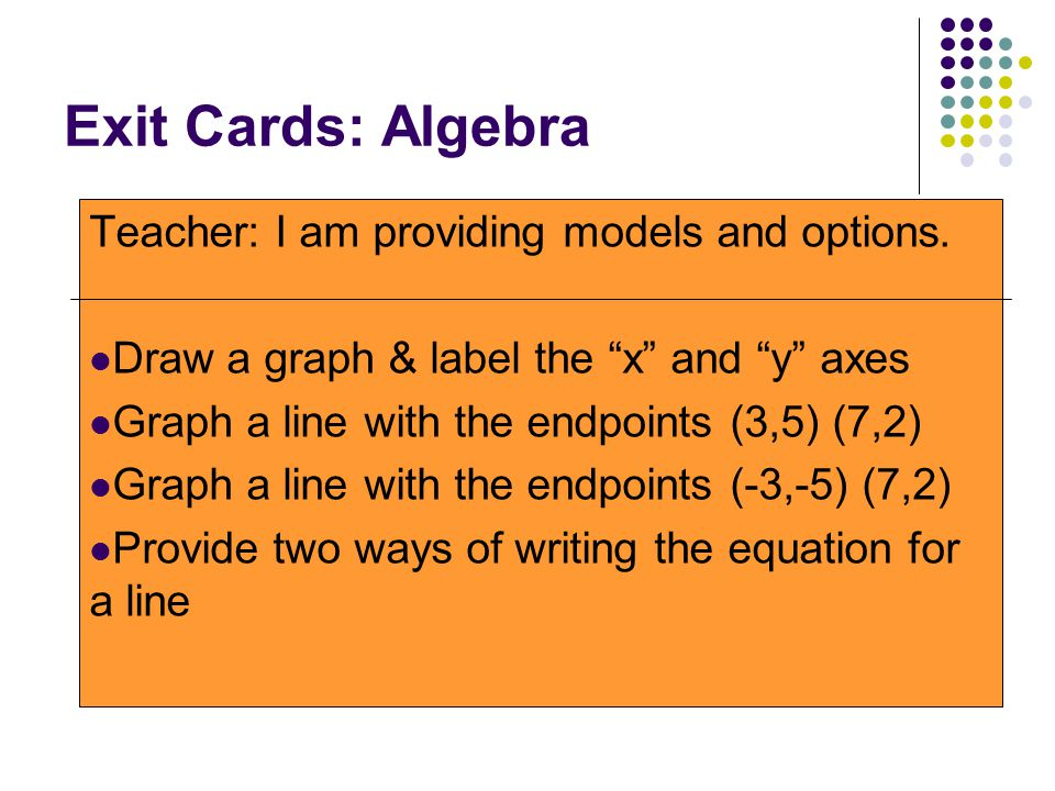 """Exit Cards: Algebra Teacher: I am providing models and options. Draw a graph & label the """"x"""" and """"y"""" axes Graph a line with the endpoints (3,5) (7,2)"""