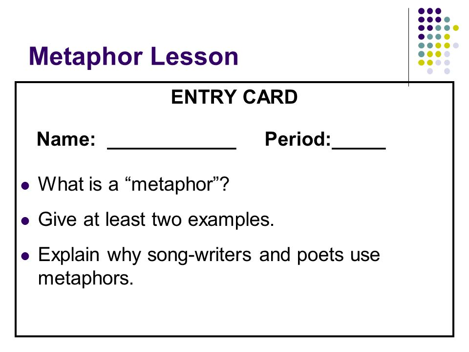 """Metaphor Lesson ENTRY CARD Name: ____________ Period:_____ What is a """"metaphor""""? Give at least two examples. Explain why song-writers and poets use me"""
