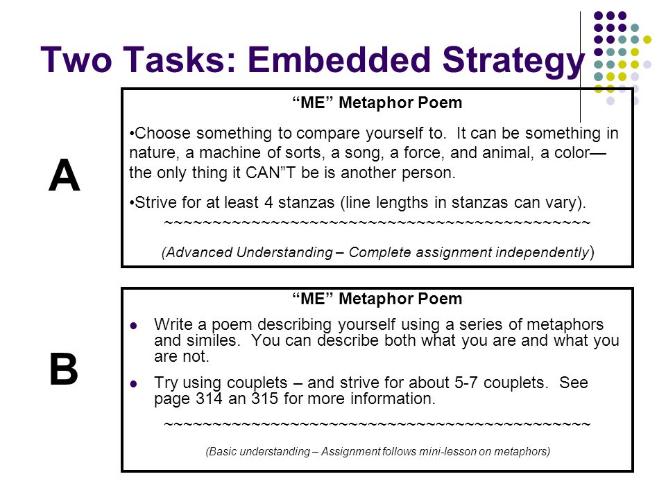 """Two Tasks: Embedded Strategy """"ME"""" Metaphor Poem Write a poem describing yourself using a series of metaphors and similes. You can describe both what y"""