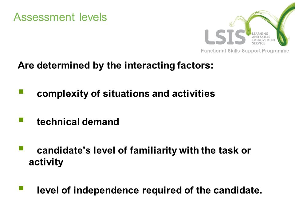 Functional Skills Support Programme Assessment levels Are determined by the interacting factors:  complexity of situations and activities  technical demand  candidate s level of familiarity with the task or activity  level of independence required of the candidate.
