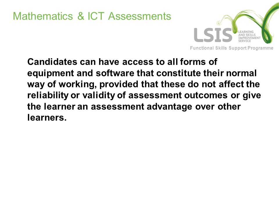 Functional Skills Support Programme Mathematics & ICT Assessments Candidates can have access to all forms of equipment and software that constitute their normal way of working, provided that these do not affect the reliability or validity of assessment outcomes or give the learner an assessment advantage over other learners.