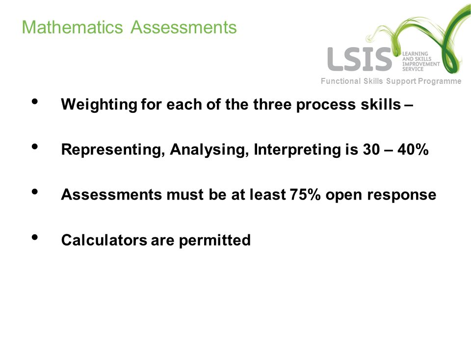 Functional Skills Support Programme Mathematics Assessments Weighting for each of the three process skills – Representing, Analysing, Interpreting is 30 – 40% Assessments must be at least 75% open response Calculators are permitted