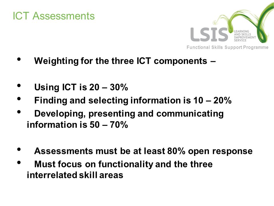 Functional Skills Support Programme ICT Assessments Weighting for the three ICT components – Using ICT is 20 – 30% Finding and selecting information is 10 – 20% Developing, presenting and communicating information is 50 – 70% Assessments must be at least 80% open response Must focus on functionality and the three interrelated skill areas