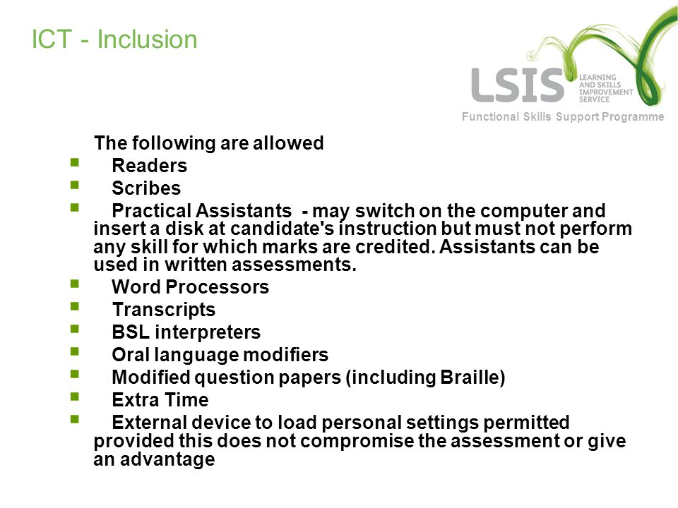 Functional Skills Support Programme ICT - Inclusion The following are allowed  Readers  Scribes  Practical Assistants - may switch on the computer and insert a disk at candidate s instruction but must not perform any skill for which marks are credited.