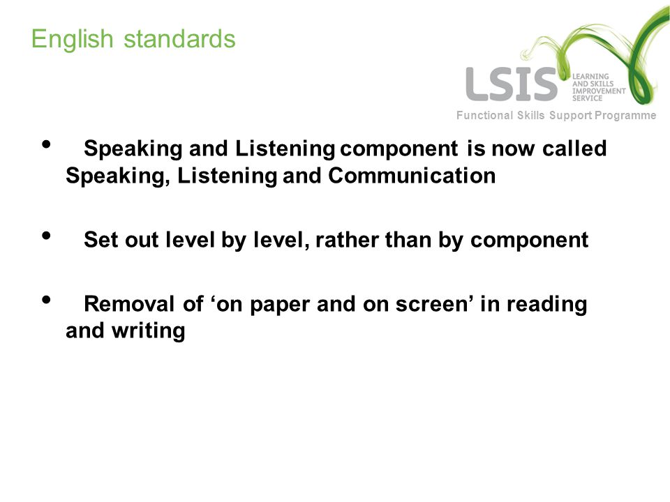 Functional Skills Support Programme English standards Speaking and Listening component is now called Speaking, Listening and Communication Set out level by level, rather than by component Removal of 'on paper and on screen' in reading and writing