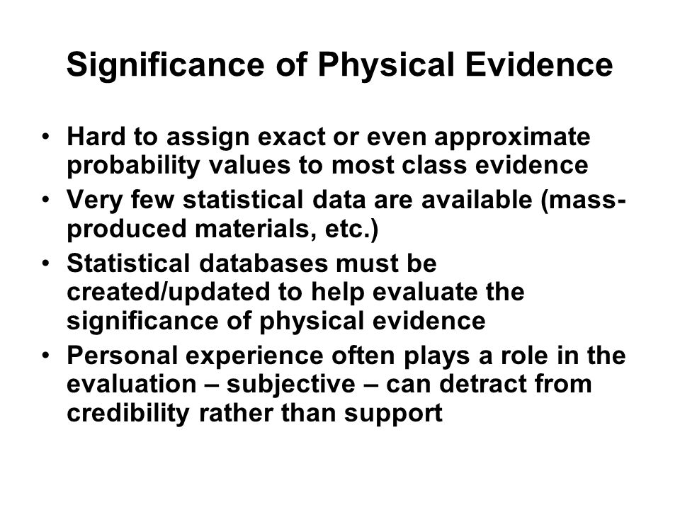 Significance of Physical Evidence Hard to assign exact or even approximate probability values to most class evidence Very few statistical data are ava