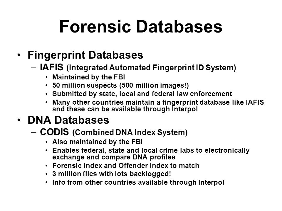 Forensic Databases Fingerprint Databases –IAFIS (Integrated Automated Fingerprint ID System) Maintained by the FBI 50 million suspects (500 million im