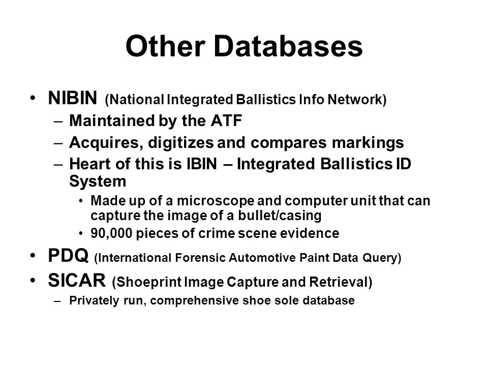 Other Databases NIBIN (National Integrated Ballistics Info Network) –Maintained by the ATF –Acquires, digitizes and compares markings –Heart of this i